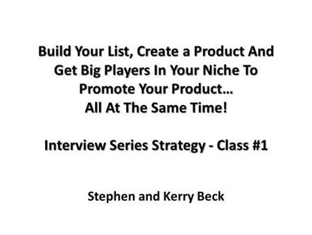 Build Your List, Create a Product And Get Big Players In Your Niche To Promote Your Product… All At The Same Time! Interview Series Strategy - Class #1.