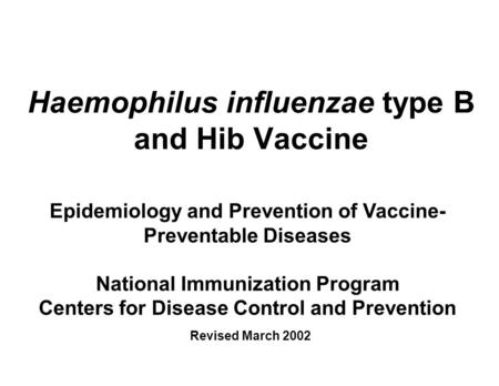 Haemophilus influenzae type B and Hib Vaccine Epidemiology and Prevention of Vaccine- Preventable Diseases National Immunization Program Centers for Disease.
