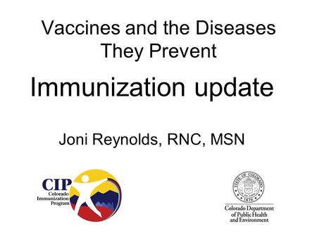 Vaccines and the Diseases They Prevent Immunization update Joni Reynolds, RNC, MSN.