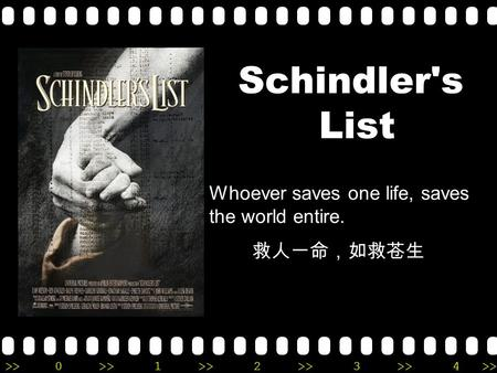 >>0 >>1 >> 2 >> 3 >> 4 >> Schindler's List Whoever saves one life, saves the world entire. 救人一命,如救苍生.