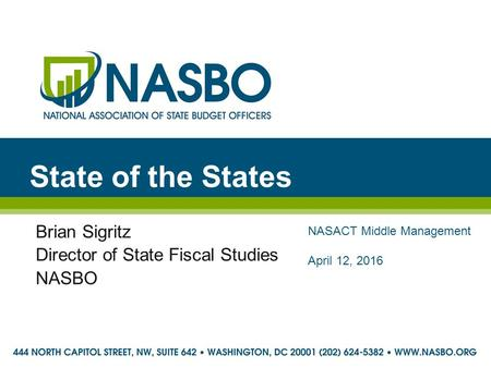 State of the States Brian Sigritz Director of State Fiscal Studies NASBO NASACT Middle Management April 12, 2016.