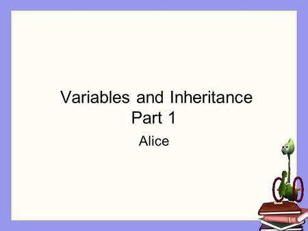 Variables and Inheritance Part 1 Alice. Review: Properties A class defines properties for its own kind of object. When an object is created (instantiated),