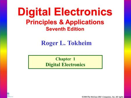 ©2008 The McGraw-Hill Companies, Inc. All rights reserved. Digital Electronics Principles & Applications Seventh Edition Chapter 1 Digital Electronics.