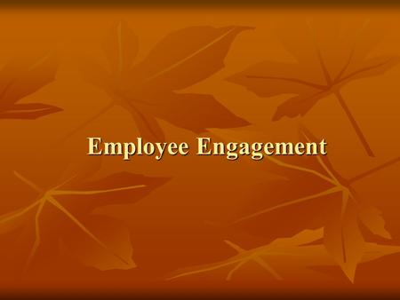 Employee Engagement. Topics to be covered in this presentation  Working definition of the term Employee Engagement.  Drivers of engagement – things.