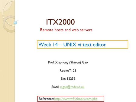 ITX2000 Remote hosts and web servers Prof. Xiaohong (Sharon) Gao Room: T125 Ext: 12252   Week 14 – UNIX vi text editor.