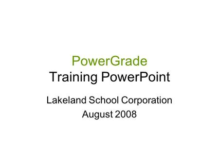 PowerGrade Training PowerPoint Lakeland School Corporation August 2008.