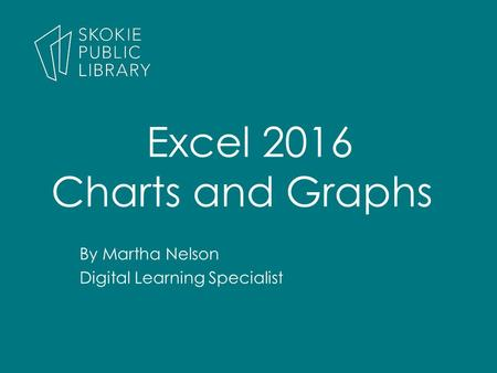 By Martha Nelson Digital Learning Specialist Excel 2016 Charts and Graphs.