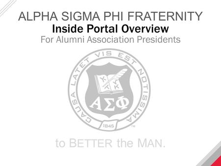 Inside Portal Overview For Alumni Association Presidents ALPHA SIGMA PHI FRATERNITY to B ETTER the M AN.