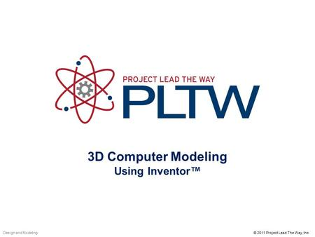 3D Computer Modeling Using Inventor™ © 2011 Project Lead The Way, Inc.Design and Modeling.