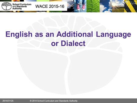 English as an Additional Language or Dialect 2014/21125 © 2014 School Curriculum and Standards Authority.