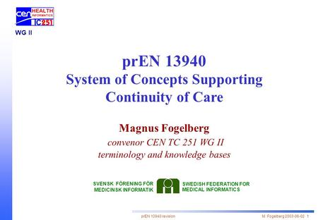 PrEN 13940 revision M. Fogelberg 2003-06-02 1 WG II prEN 13940 System of Concepts Supporting Continuity of Care Magnus Fogelberg convenor CEN TC 251 WG.