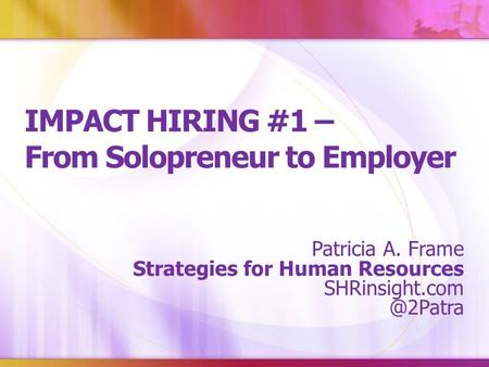 IMPACT HIRING #1 – From Solopreneur to Employer Patricia A. Frame Strategies for Human Resources