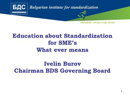 Bulgarian institute for standardization Standards – always a step ahead 1 Education about Standardization for SME's What ever means Ivelin Burov Chairman.