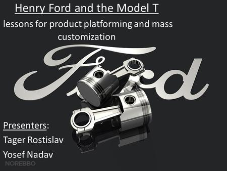 Henry Ford and the Model T lessons for product platforming and mass customization Presenters: Tager Rostislav Yosef Nadav.