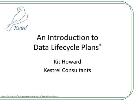 An Introduction to Data Lifecycle Plans ® Kit Howard Kestrel Consultants Data Lifecycle Plan ® is a registered trademark of Kestrel Consultants.