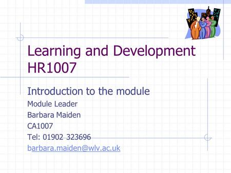 Learning and Development HR1007 Introduction to the module Module Leader Barbara Maiden CA1007 Tel: 01902 323696