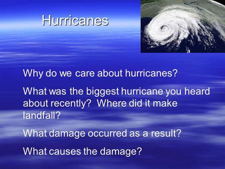 Hurricanes Why do we care about hurricanes? What was the biggest hurricane you heard about recently? Where did it make landfall? What damage occurred as.