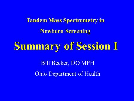Summary of Session I Bill Becker, DO MPH Ohio Department of Health Tandem Mass Spectrometry in Newborn Screening.