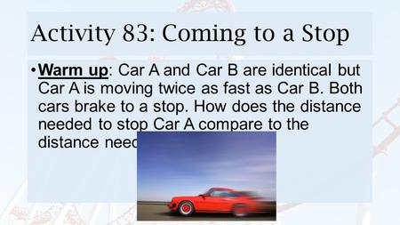 Activity 83: Coming to a Stop Warm up: Car A and Car B are identical but Car A is moving twice as fast as Car B. Both cars brake to a stop. How does the.