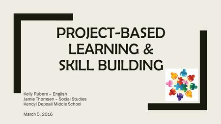 PROJECT-BASED LEARNING & SKILL BUILDING Kelly Rubero – English Jamie Thomsen – Social Studies Kendyl Depoali Middle School March 5, 2016.
