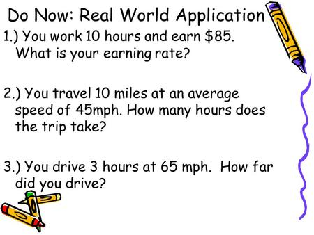 Do Now: Real World Application 1.) You work 10 hours and earn $85. What is your earning rate? 2.) You travel 10 miles at an average speed of 45mph. How.