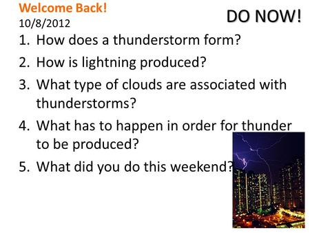 Welcome Back! 10/8/2012 1.How does a thunderstorm form? 2.How is lightning produced? 3.What type of clouds are associated with thunderstorms? 4.What has.