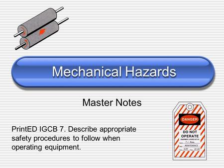 Mechanical Hazards Master Notes PrintED IGCB 7. Describe appropriate safety procedures to follow when operating equipment.