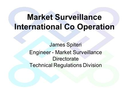 Market Surveillance International Co Operation James Spiteri Engineer - Market Surveillance Directorate Technical Regulations Division.