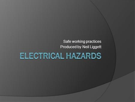Safe working practices Produced by Neil Liggett. Electrical hazards  Around 1000 electrical accidents at work are reported to HSE each year and about.