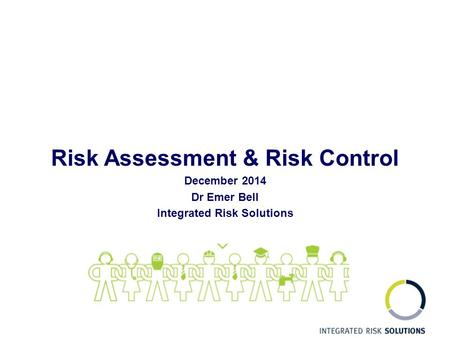 Risk Assessment & Risk Control December 2014 Dr Emer Bell Integrated Risk Solutions.