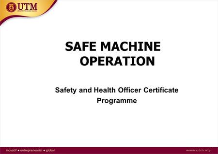 SAFE MACHINE OPERATION Safety and Health Officer Certificate Programme.