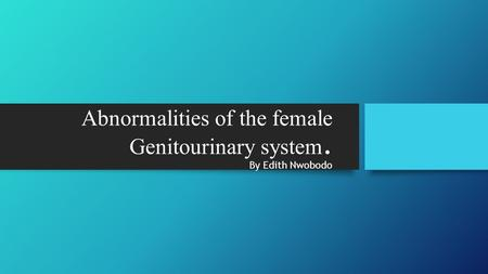 Abnormalities of the female Genitourinary system. By Edith Nwobodo.