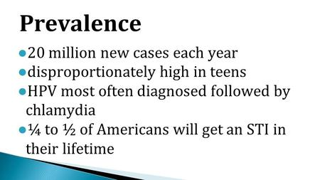 ● 20 million new cases each year ● disproportionately high in teens ● HPV most often diagnosed followed by chlamydia ● ¼ to ½ of Americans will get an.