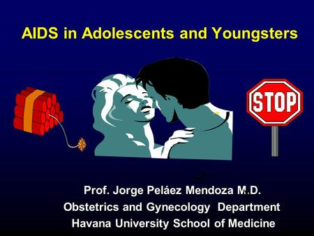 AIDS in Adolescents and Youngsters Prof. Jorge Peláez Mendoza M.D. Prof. Jorge Peláez Mendoza M.D. Obstetrics and Gynecology Department Obstetrics and.