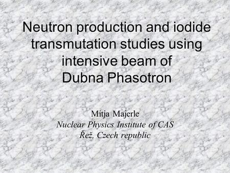 Neutron production and iodide transmutation studies using intensive beam of Dubna Phasotron Mitja Majerle Nuclear Physics Institute of CAS Řež, Czech republic.