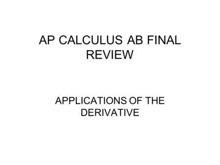 AP CALCULUS AB FINAL REVIEW APPLICATIONS OF THE DERIVATIVE.