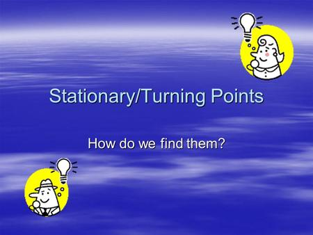 Stationary/Turning Points How do we find them?. What are they?  Turning points are points where a graph is changing direction  Stationary points are.