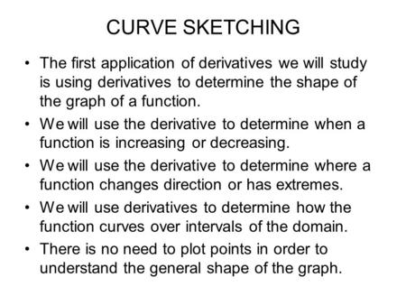 CURVE SKETCHING The first application of derivatives we will study is using derivatives to determine the shape of the graph of a function. We will use.