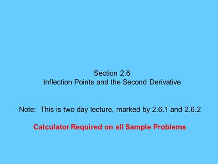 Section 2.6 Inflection Points and the Second Derivative Note: This is two day lecture, marked by 2.6.1 and 2.6.2 Calculator Required on all Sample Problems.