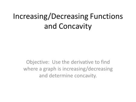 Increasing/Decreasing Functions and Concavity Objective: Use the derivative to find where a graph is increasing/decreasing and determine concavity.