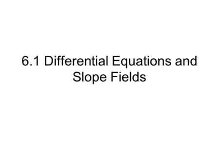 6.1 Differential Equations and Slope Fields. First, a little review: Consider: then: or It doesn't matter whether the constant was 3 or -5, since when.