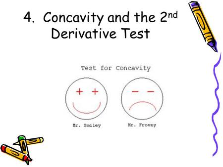 4. Concavity and the 2 nd Derivative Test. Concavity If we know that a function has a positive derivative over an interval, we know the graph is increasing,