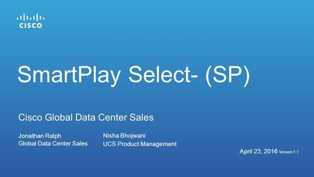 SmartPlay Select- (SP) Jonathan Ralph Global Data Center Sales April 23, 2016 Version 1.1 Cisco Global Data Center Sales Nisha Bhojwani UCS Product Management.
