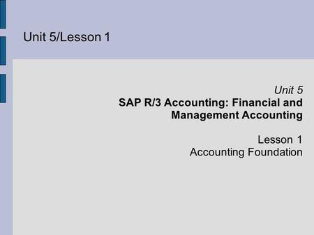 Unit 5/Lesson 1 Unit 5 SAP R/3 Accounting: Financial and Management Accounting Lesson 1 Accounting Foundation.