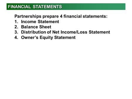 FINANCIAL STATEMENTS Partnerships prepare 4 financial statements: 1.Income Statement 2.Balance Sheet 3.Distribution of Net Income/Loss Statement 4.Owner's.