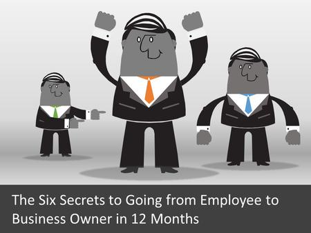 The Six Secrets to Going from Employee to Business Owner in 12 Months.