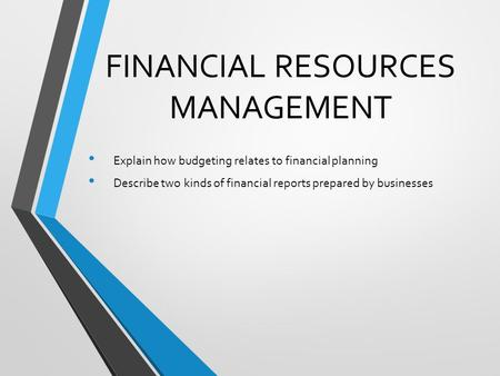 FINANCIAL RESOURCES MANAGEMENT Explain how budgeting relates to financial planning Describe two kinds of financial reports prepared by businesses.