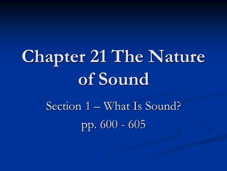 Chapter 21 The Nature of Sound Section 1 – What Is Sound? pp. 600 - 605.