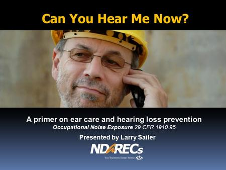 A primer on ear care and hearing loss prevention Occupational Noise Exposure 29 CFR 1910.95 Presented by Larry Sailer Can You Hear Me Now?