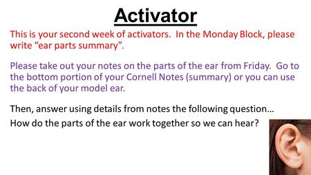 "Activator This is your second week of activators. In the Monday Block, please write ""ear parts summary"". Please take out your notes on the parts of the."